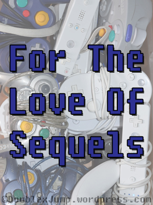 For The Love of Sequels | Video Games | Gaming | DoublexJump.com