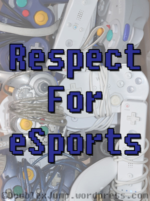 Respect for eSports | Video Games | Gaming | DoublexJump.com