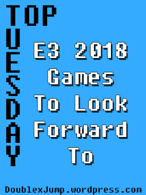 E3 2018 Games I'm Looking Forward to the Most | Video Games | Gaming | E3 2018 | Nintendo | Microsoft | DoublexJump.com