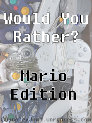 Would You Rather: Mario Edition | Video Games | Gaming | Nintendo | Mario Bros. | DoublexJump.com