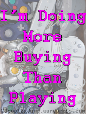 More Buying Than Playing | Video Games | Gaming | DoublexJump.com