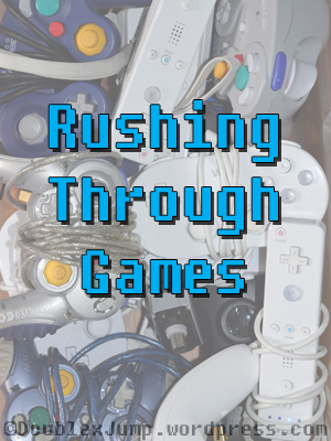 Rushing Through Games | Game Reviews | Video Games | Gaming | DoublexJump.com