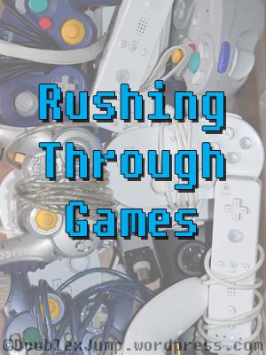 Rushing Through Games   Game Reviews   Video Games   Gaming   DoublexJump.com