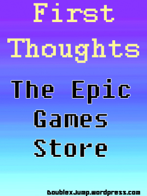First Thoughts: The Epic Games Store | Video games | PC games | gaming | DoublexJump.com