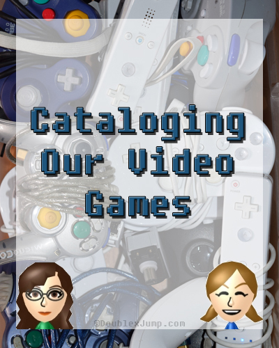 Cataloging Our Video Games | Gaming | Video Games List | DoublexJump.com