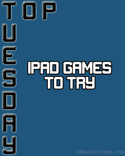 Top Tuesday: iPad Games To Try | Mobile Games | Video Games | Gaming | DoublexJump.com