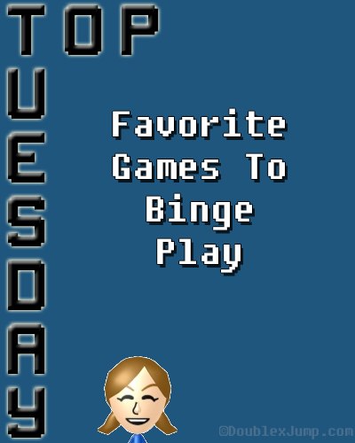 Top Tuesday: Favorite Games To Binge Play | Video Games | Gaming | DoublexJump.com